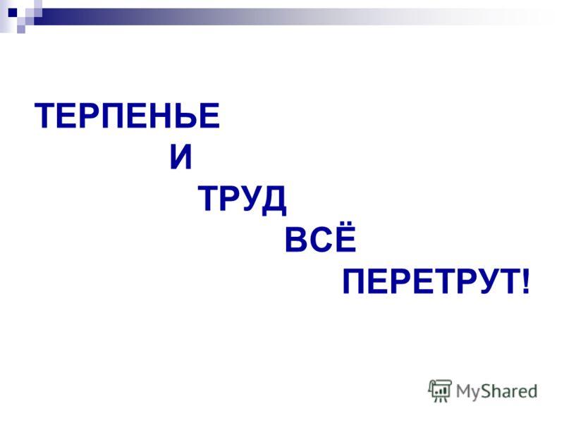 ТЕРПЕНЬЕ И ТРУД ВСЁ ПЕРЕТРУТ!