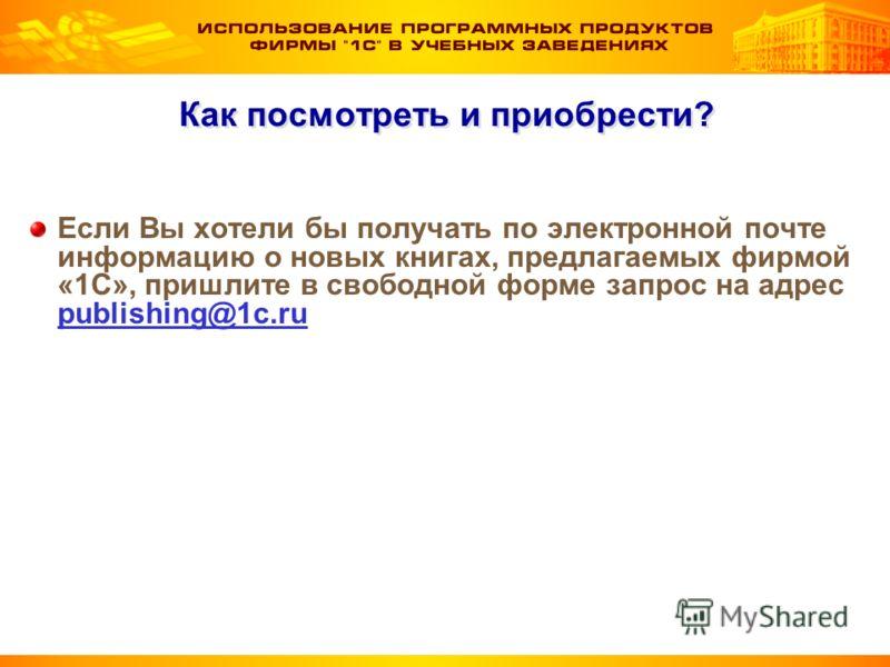 Как посмотреть и приобрести? Если Вы хотели бы получать по электронной почте информацию о новых книгах, предлагаемых фирмой «1С», пришлите в свободной форме запрос на адрес publishing@1c.ru