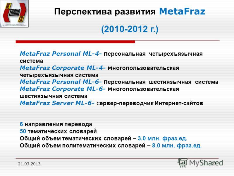 21.03.201327 Перспектива развития MetaFraz (2010-2012 г.) MetaFraz Personal ML-4- п ерсональная четырехъязычная система MetaFraz Сorporate ML-4- м ногопользовательская четырехъязычная система MetaFraz Personal ML-6- п ерсональная шестиязычная система