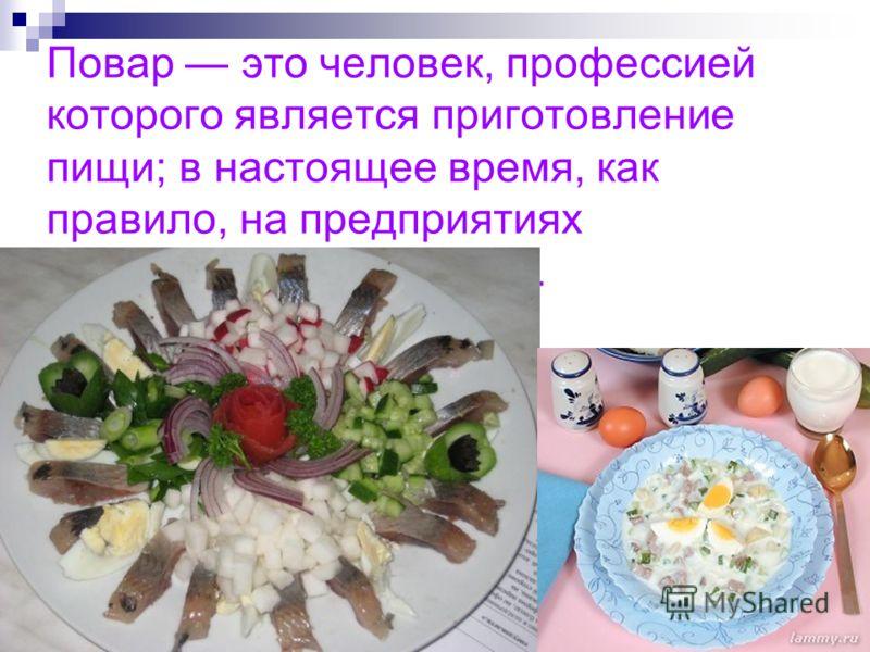 Повар это человек, профессией которого является приготовление пищи; в настоящее время, как правило, на предприятиях общественного питания.