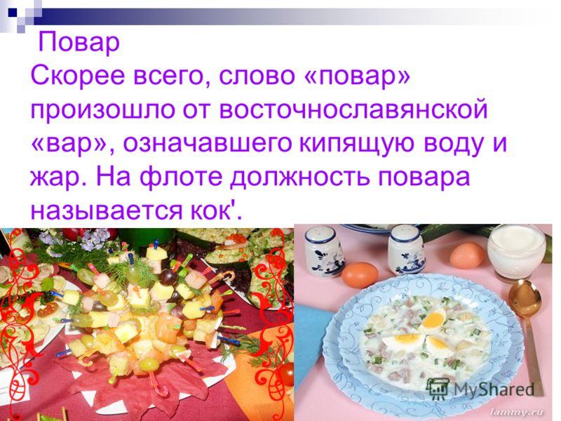 Повар Скорее всего, слово «повар» произошло от восточнославянской «вар», означавшего кипящую воду и жар. На флоте должность повара называется кок'.