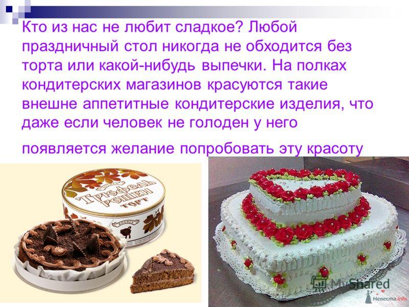 Кто из нас не любит сладкое? Любой праздничный стол никогда не обходится без торта или какой-нибудь выпечки. На полках кондитерских магазинов красуются такие внешне аппетитные кондитерские изделия, что даже если человек не голоден у него появляется ж