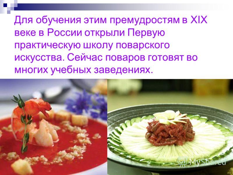 Для обучения этим премудростям в XIX веке в России открыли Первую практическую школу поварского искусства. Сейчас поваров готовят во многих учебных заведениях.