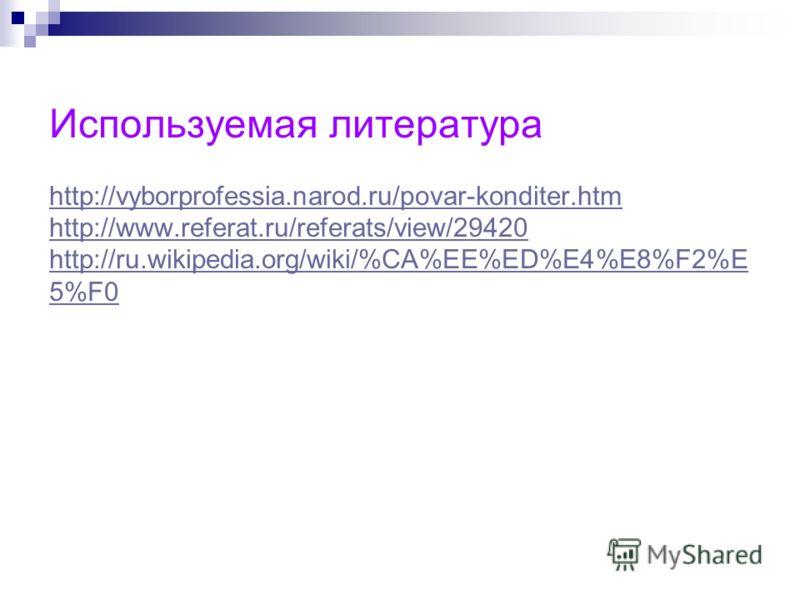 Используемая литература http://vyborprofessia.narod.ru/povar-konditer.htm http://www.referat.ru/referats/view/29420 http://ru.wikipedia.org/wiki/%CA%EE%ED%E4%E8%F2%E 5%F0