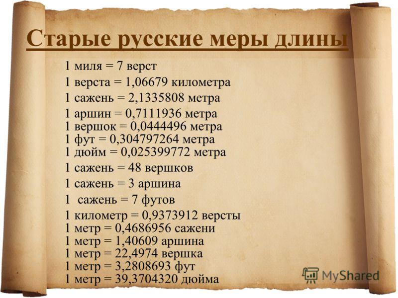 Старые русские меры длины 1 миля = 7 верст 1 верста = 1,06679 километра 1 сажень = 2,1335808 метра 1 аршин = 0,7111936 метра 1 вершок = 0,0444496 метра 1 фут = 0,304797264 метра 1 дюйм = 0,025399772 метра 1 сажень = 48 вершков 1 сажень = 3 аршина 1 с