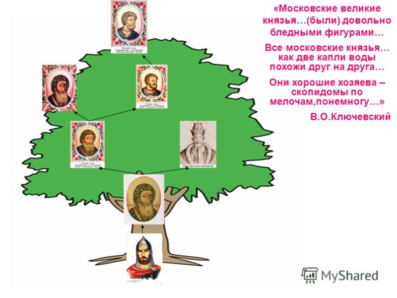 «Московские великие князья…(были) довольно бледными фигурами… Все московские князья… как две капли воды похожи друг на друга… Они хорошие хозяева – скопидомы по мелочам,понемногу…» В.О.Ключевский