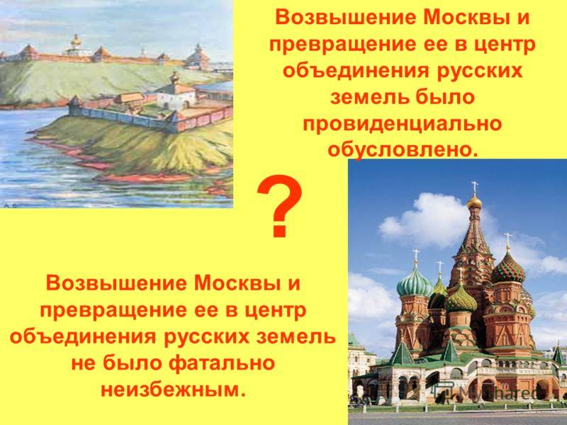 Возвышение Москвы и превращение ее в центр объединения русских земель было провиденциально обусловлено. Возвышение Москвы и превращение ее в центр объединения русских земель не было фатально неизбежным. ?