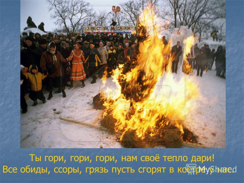 Ты гори, гори, гори, нам своё тепло дари! Все обиды, ссоры, грязь пусть сгорят в костре у нас.