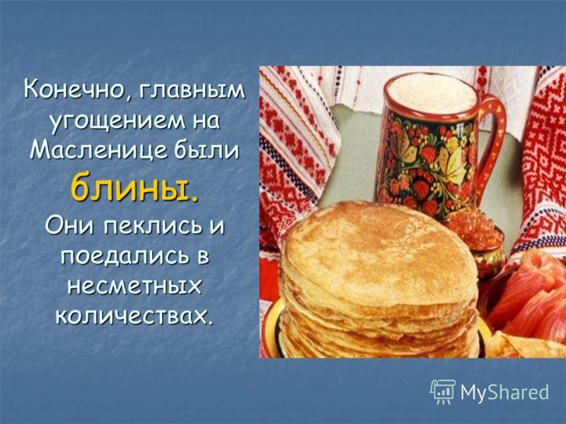 Конечно, главным угощением на Масленице были блины. Они пеклись и поедались в несметных количествах.