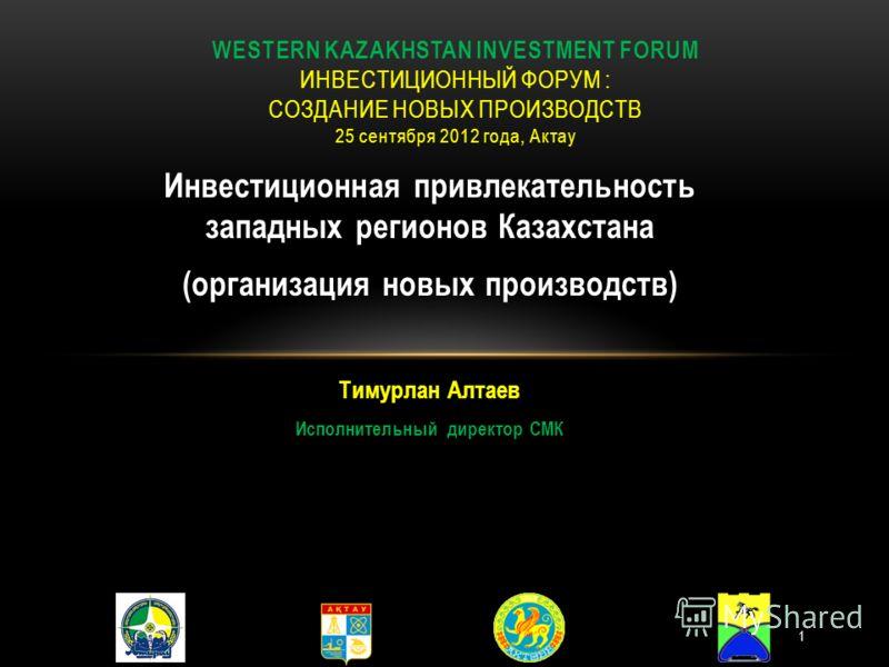 Инвестиционная привлекательность западных регионов Казахстана (организация новых производств) Тимурлан Алтаев Исполнительный директор СМК WESTERN KAZAKHSTAN INVESTMENT FORUM ИНВЕСТИЦИОННЫЙ ФОРУМ : СОЗДАНИЕ НОВЫХ ПРОИЗВОДСТВ 25 сентября 2012 года, Акт