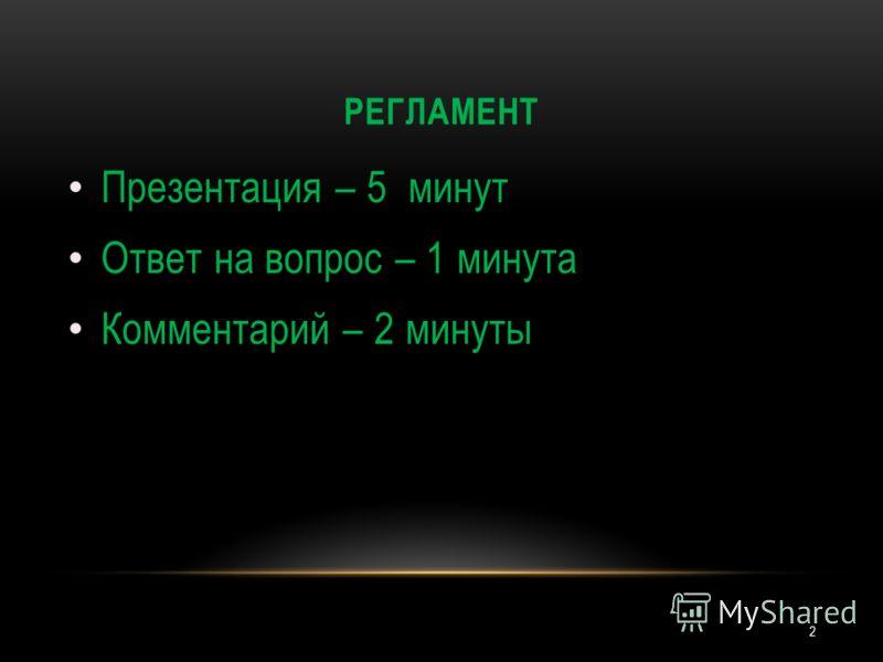 РЕГЛАМЕНТ 2 Презентация – 5 минут Ответ на вопрос – 1 минута Комментарий – 2 минуты