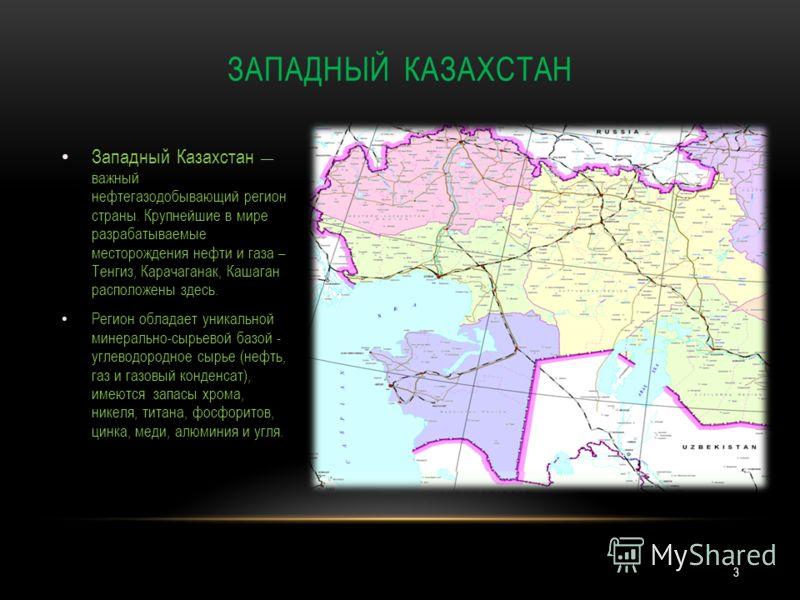 Западный Казахстан важный нефтегазодобывающий регион страны. Крупнейшие в мире разрабатываемые месторождения нефти и газа – Тенгиз, Карачаганак, Кашаган расположены здесь. Регион обладает уникальной минерально-сырьевой базой - углеводородное сырье (н