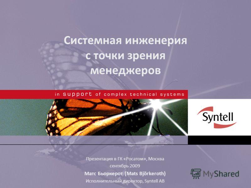 Системная инженерия с точки зрения менеджеров Презентация в ГК «Росатом», Москва сентябрь 2009 Матс Бьоркерот (Mats Björkeroth) Исполнительный директор, Syntell AB