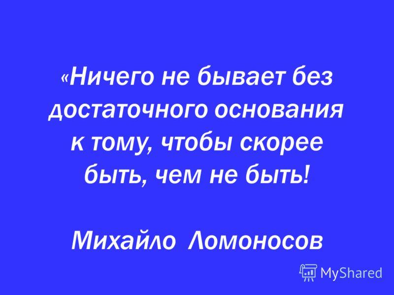 «Ничего не бывает без достаточного основания к тому, чтобы скорее быть, чем не быть! Михайло Ломоносов