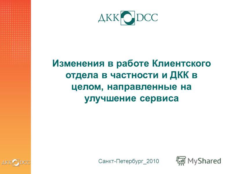 1 Санкт-Петербург_2010 Изменения в работе Клиентского отдела в частности и ДКК в целом, направленные на улучшение сервиса