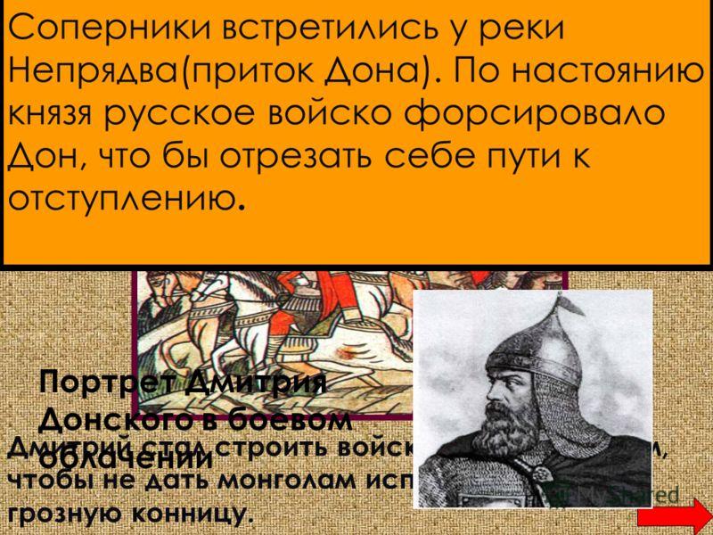 Князь Дмитрий осматривает поле боя Соперники встретились у реки Непрядва(приток Дона). По настоянию князя русское войско форсировало Дон, что бы отрезать себе пути к отступлению. Дмитрий стал строить войска таким образом, чтобы не дать монголам испол