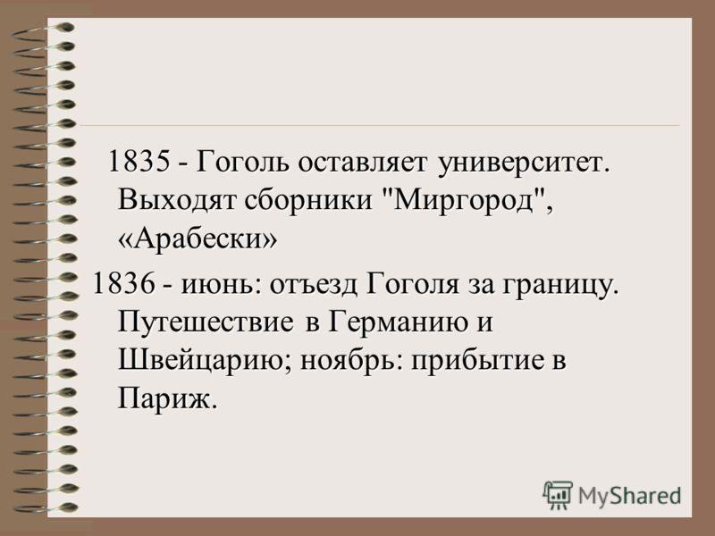 1835 - Гоголь оставляет университет. Выходят сборники Миргород, «Арабески» 1836 - июнь: отъезд Гоголя за границу. Путешествие в Германию и Швейцарию; ноябрь: прибытие в Париж.