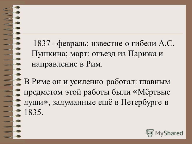 1837 - февраль: известие о гибели А.С. Пушкина; март: отъезд из Парижа и направление в Рим. В Риме он и усиленно работал: главным предметом этой работы были « Мёртвые души », задуманные ещё в Петербурге в 1835.