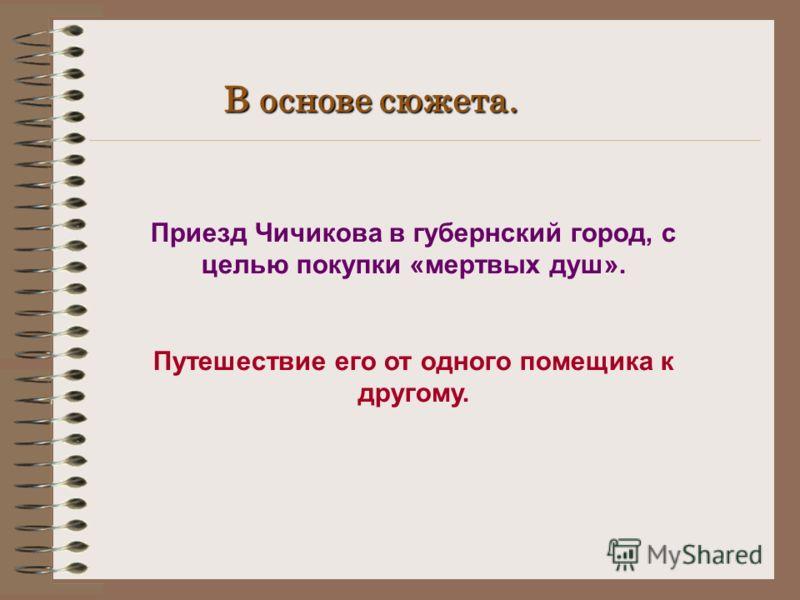 В основе сюжета. Приезд Чичикова в губернский город, с целью покупки «мертвых душ». Путешествие его от одного помещика к другому.