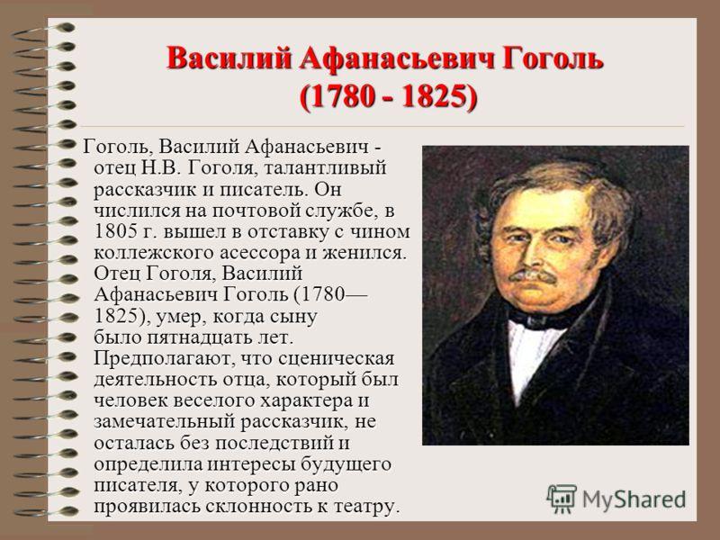 Гоголь, Василий Афанасьевич - отец Н.В. Гоголя, талантливый рассказчик и писатель. Он числился на почтовой службе, в 1805 г. вышел в отставку с чином коллежского асессора и женился. Отец Гоголя, Василий Афанасьевич Гоголь (1780 1825), умер, когда сын