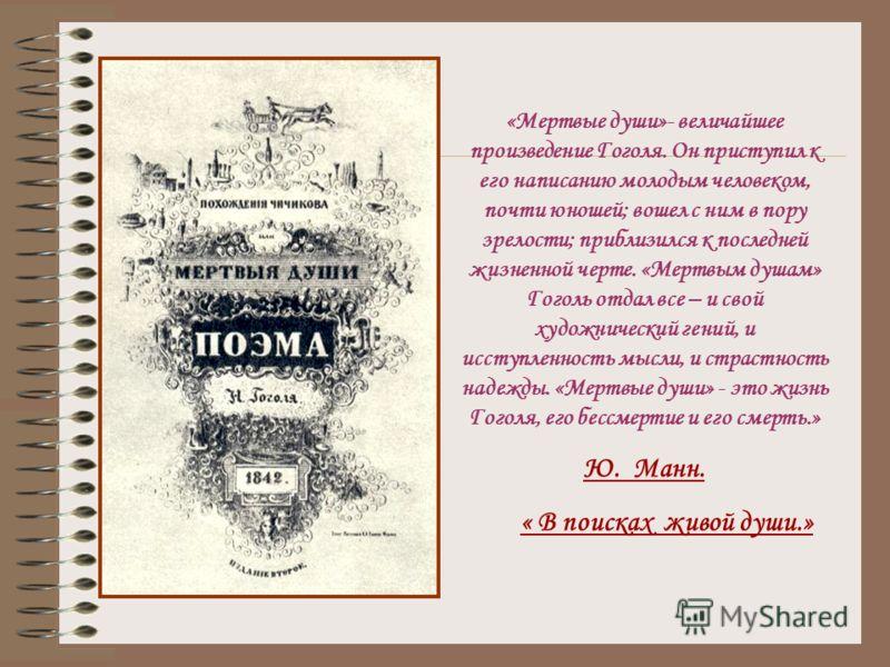 «Мертвые души»- величайшее произведение Гоголя. Он приступил к его написанию молодым человеком, почти юношей; вошел с ним в пору зрелости; приблизился к последней жизненной черте. «Мертвым душам» Гоголь отдал все – и свой художнический гений, и иссту