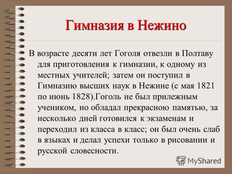 В возрасте десяти лет Гоголя отвезли в Полтаву для приготовления к гимназии, к одному из местных учителей; затем он поступил в Гимназию высших наук в Нежине (с мая 1821 по июнь 1828).Гоголь не был прилежным учеником, но обладал прекрасною памятью, за