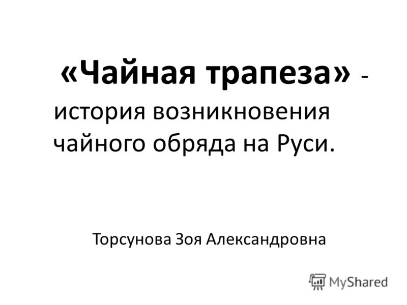 «Чайная трапеза» - история возникновения чайного обряда на Руси. Торсунова Зоя Александровна