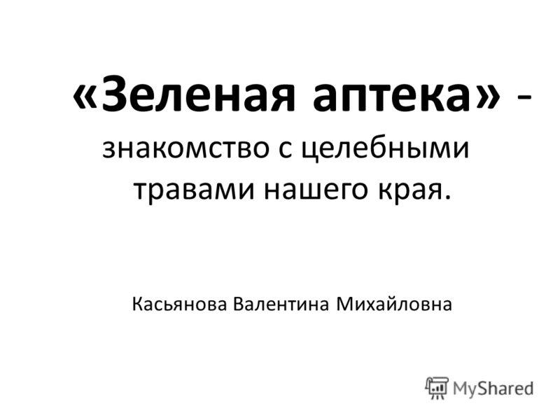 «Зеленая аптека» - знакомство с целебными травами нашего края. Касьянова Валентина Михайловна