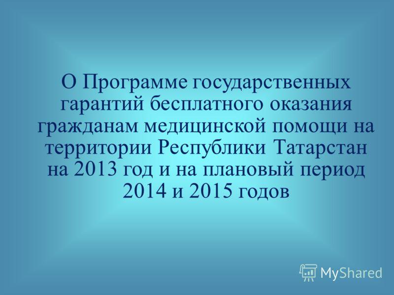 О Программе государственных гарантий бесплатного оказания гражданам медицинской помощи на территории Республики Татарстан на 2013 год и на плановый период 2014 и 2015 годов