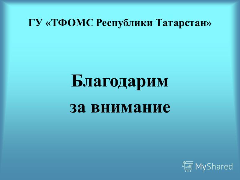 ГУ «ТФОМС Республики Татарстан» Благодарим за внимание
