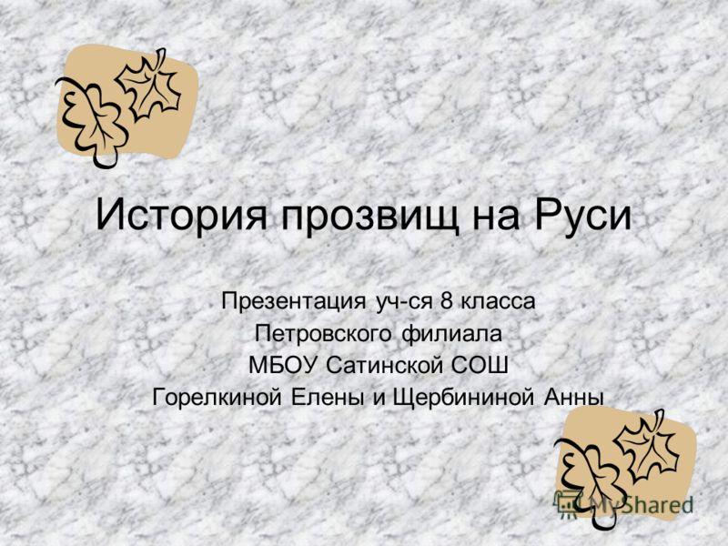 История прозвищ на Руси Презентация уч-ся 8 класса Петровского филиала МБОУ Сатинской СОШ Горелкиной Елены и Щербининой Анны