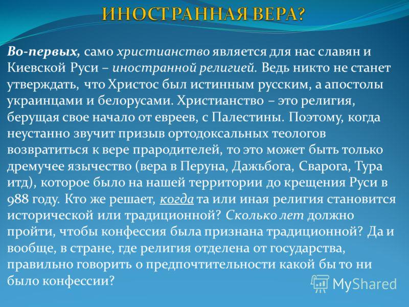 Во-первых, само христианство является для нас славян и Киевской Руси – иностранной религией. Ведь никто не станет утверждать, что Христос был истинным русским, а апостолы украинцами и белорусами. Христианство – это религия, берущая свое начало от евр