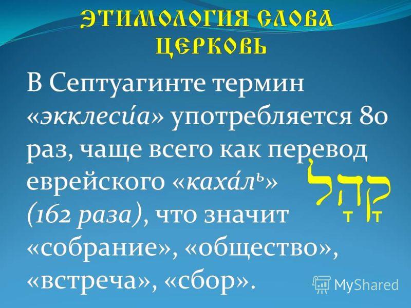 В Септуагинте термин «экклеси́а» употребляется 80 раз, чаще всего как перевод еврейского «каха́л ь » (162 раза), что значит «собрание», «общество», «встреча», «сбор». lh'q '