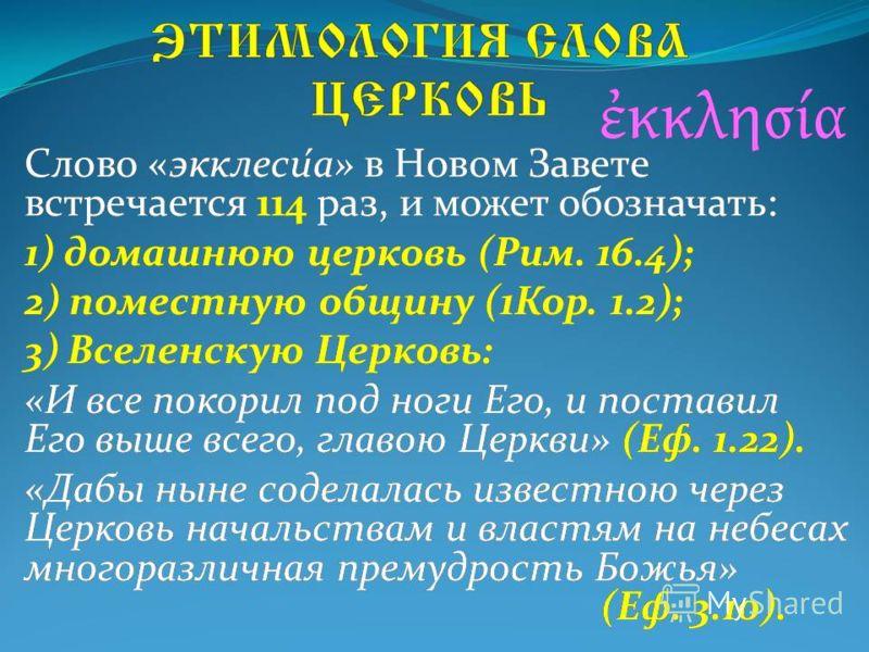 Слово «экклеси́а» в Новом Завете встречается 114 раз, и может обозначать: 1) домашнюю церковь (Рим. 16.4); 2) поместную общину (1Кор. 1.2); 3) Вселенскую Церковь: «И все покорил под ноги Его, и поставил Его выше всего, главою Церкви» (Еф. 1.22). «Даб