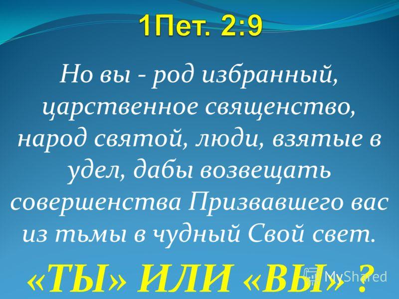 Но вы - род избранный, царственное священство, народ святой, люди, взятые в удел, дабы возвещать совершенства Призвавшего вас из тьмы в чудный Свой свет. «ТЫ» ИЛИ «ВЫ» ?