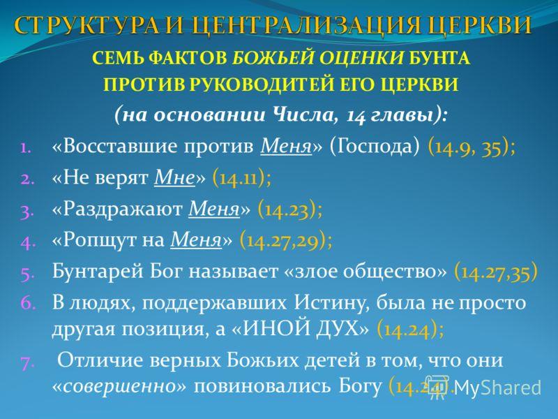 СЕМЬ ФАКТОВ БОЖЬЕЙ ОЦЕНКИ БУНТА ПРОТИВ РУКОВОДИТЕЙ ЕГО ЦЕРКВИ (на основании Числа, 14 главы): 1. «Восставшие против Меня» (Господа) (14.9, 35); 2. «Не верят Мне» (14.11); 3. «Раздражают Меня» (14.23); 4. «Ропщут на Меня» (14.27,29); 5. Бунтарей Бог н