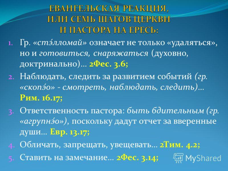 1. Гр. «стэ́лломай» означает не только «удаляться», но и готовиться, снаряжаться (духовно, доктринально)… 2Фес. 3.6; 2. Наблюдать, следить за развитием событий (гр. «скопэ́о» - смотреть, наблюдать, следить)… Рим. 16.17; 3. Ответственность пастора: бы