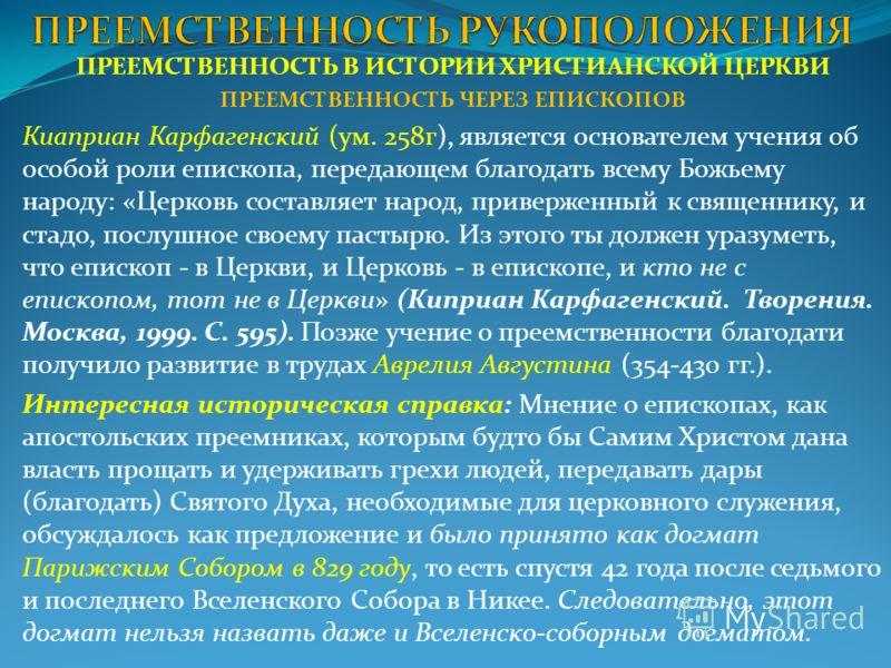 ПРЕЕМСТВЕННОСТЬ В ИСТОРИИ ХРИСТИАНСКОЙ ЦЕРКВИ ПРЕЕМСТВЕННОСТЬ ЧЕРЕЗ ЕПИСКОПОВ Киаприан Карфагенский (ум. 258г), является основателем учения об особой роли епископа, передающем благодать всему Божьему народу: «Церковь составляет народ, приверженный к