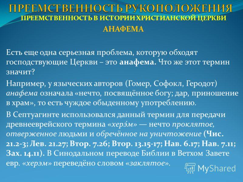 ПРЕЕМСТВЕННОСТЬ В ИСТОРИИ ХРИСТИАНСКОЙ ЦЕРКВИ АНАФЕМА Есть еще одна серьезная проблема, которую обходят господствующие Церкви – это анафема. Что же этот термин значит? Например, у языческих авторов (Гомер, Софокл, Геродот) анафема означала «нечто, по