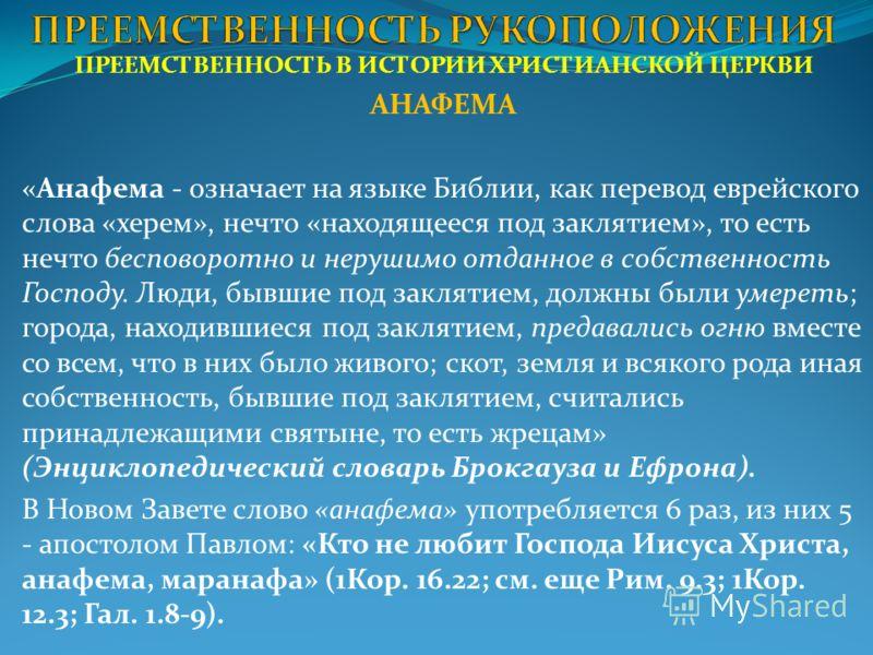 ПРЕЕМСТВЕННОСТЬ В ИСТОРИИ ХРИСТИАНСКОЙ ЦЕРКВИ АНАФЕМА «Анафема - означает на языке Библии, как перевод еврейского слова «херем», нечто «находящееся под заклятием», то есть нечто бесповоротно и нерушимо отданное в собственность Господу. Люди, бывшие п