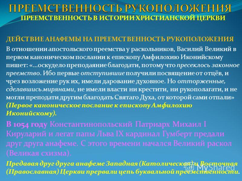 ПРЕЕМСТВЕННОСТЬ В ИСТОРИИ ХРИСТИАНСКОЙ ЦЕРКВИ ДЕЙСТВИЕ АНАФЕМЫ НА ПРЕЕМСТВЕННОСТЬ РУКОПОЛОЖЕНИЯ В отношении апостольского преемства у раскольников, Василий Великий в первом каноничеcком послании к епископу Амфилохию Иконийскому пишет: «…оскудело преп