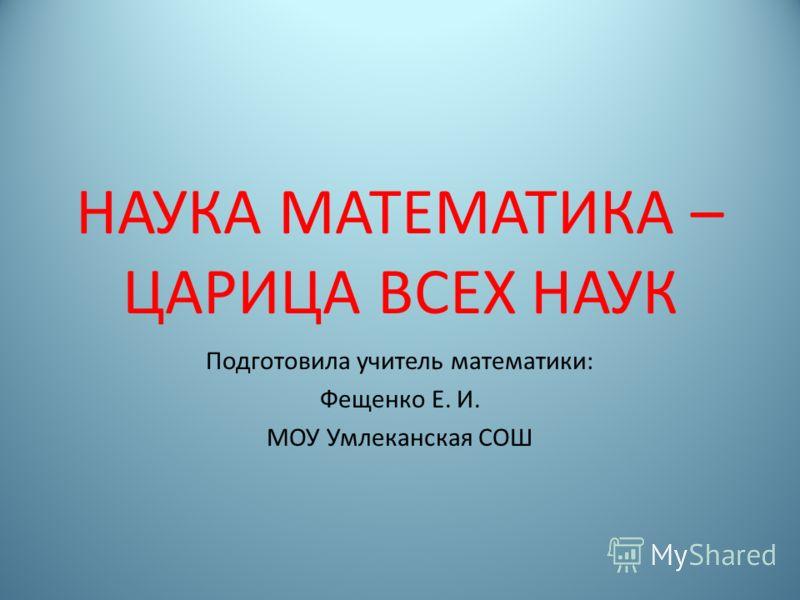 НАУКА МАТЕМАТИКА – ЦАРИЦА ВСЕХ НАУК Подготовила учитель математики: Фещенко Е. И. МОУ Умлеканская СОШ