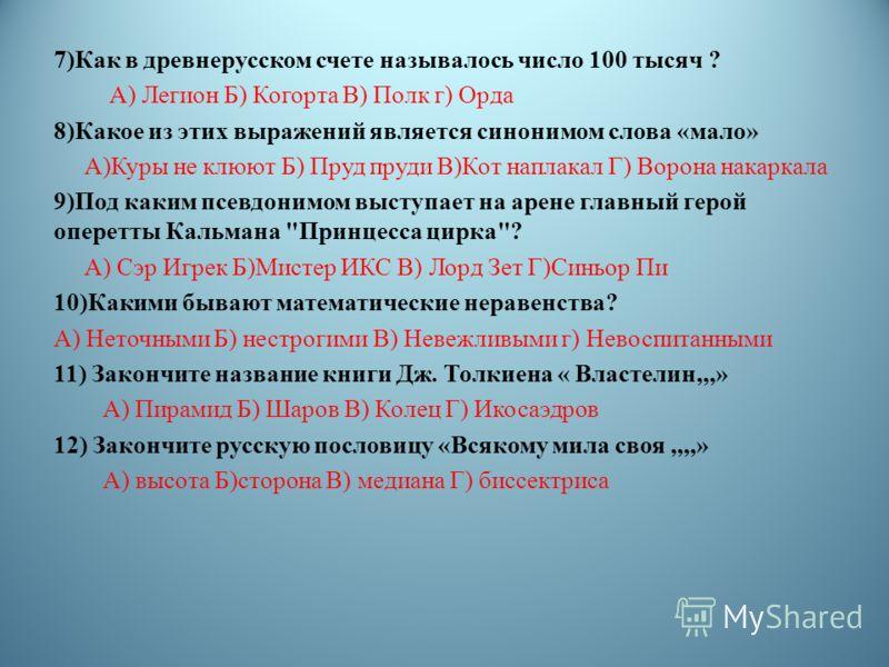 7)Как в древнерусском счете называлось число 100 тысяч ? А) Легион Б) Когорта В) Полк г) Орда 8)Какое из этих выражений является синонимом слова «мало» А)Куры не клюют Б) Пруд пруди В)Кот наплакал Г) Ворона накаркала 9)Под каким псевдонимом выступает