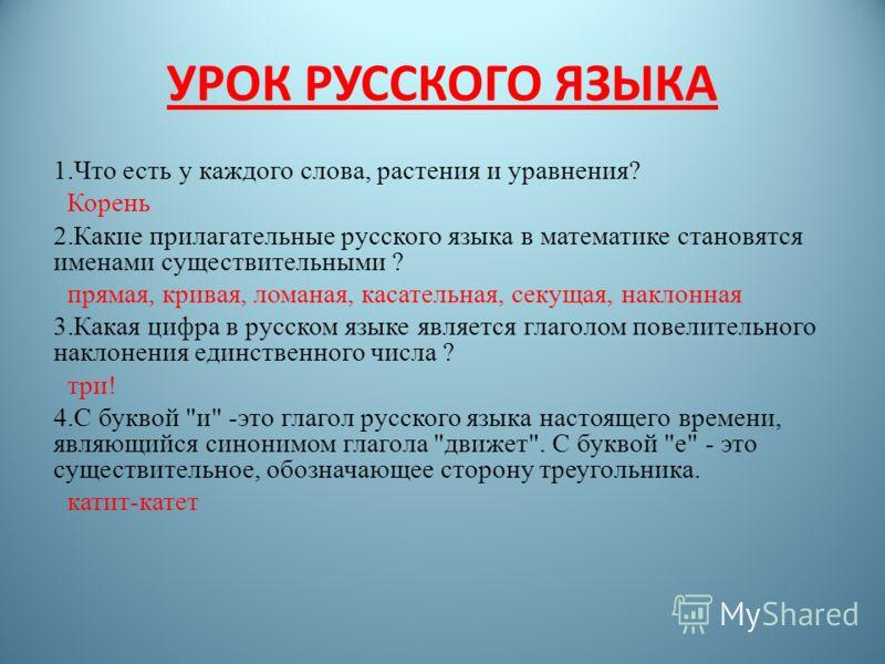 УРОК РУССКОГО ЯЗЫКА 1.Что есть у каждого слова, растения и уравнения? Корень 2.Какие прилагательные русского языка в математике становятся именами существительными ? прямая, кривая, ломаная, касательная, секущая, наклонная 3.Какая цифра в русском язы