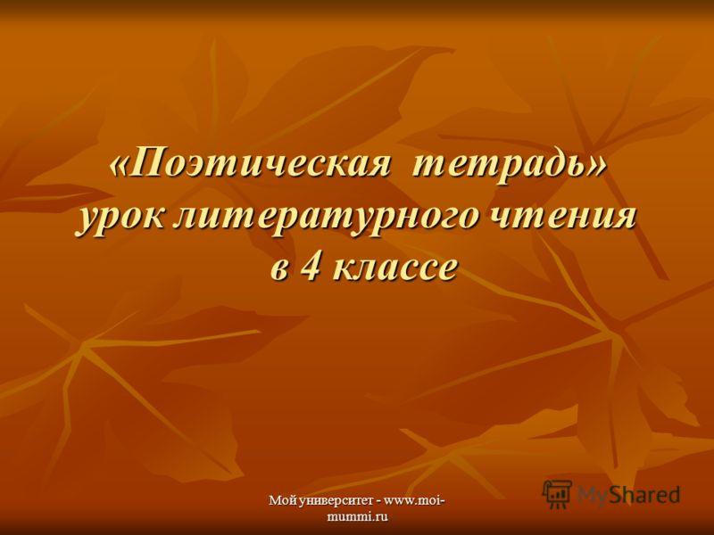Мой университет - www.moi- mummi.ru «Поэтическая тетрадь» урок литературного чтения в 4 классе
