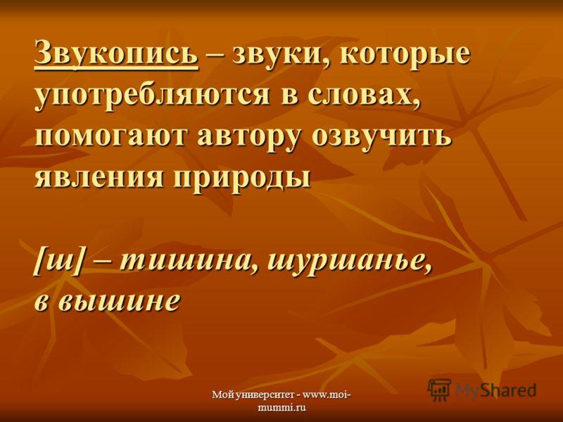 Мой университет - www.moi- mummi.ru Звукопись – звуки, которые употребляются в словах, помогают автору озвучить явления природы [ш] – тишина, шуршанье, в вышине