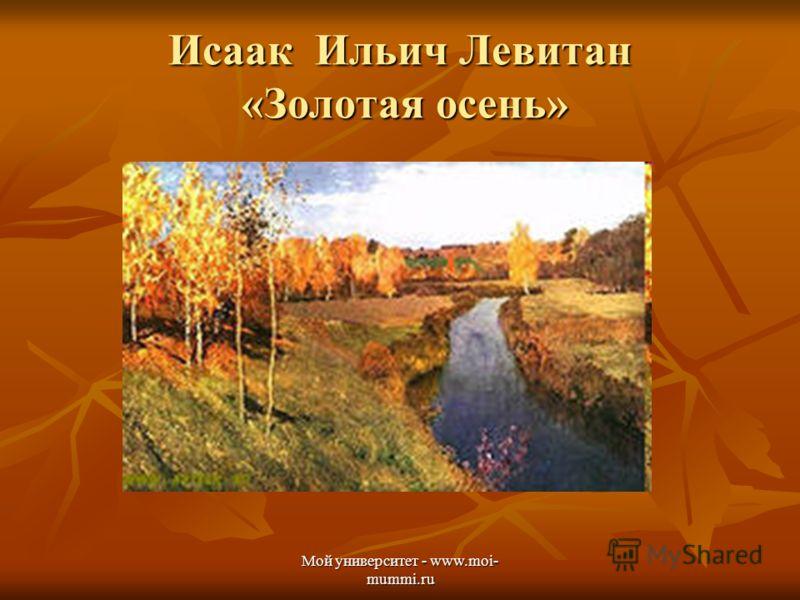 Мой университет - www.moi- mummi.ru Исаак Ильич Левитан «Золотая осень»