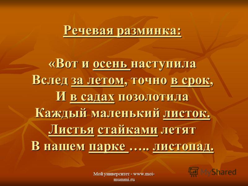 Мой университет - www.moi- mummi.ru Речевая разминка: «Вот и осень наступила Вслед за летом, точно в срок, И в садах позолотила Каждый маленький листок. Листья стайками летят В нашем парке ….. листопад.