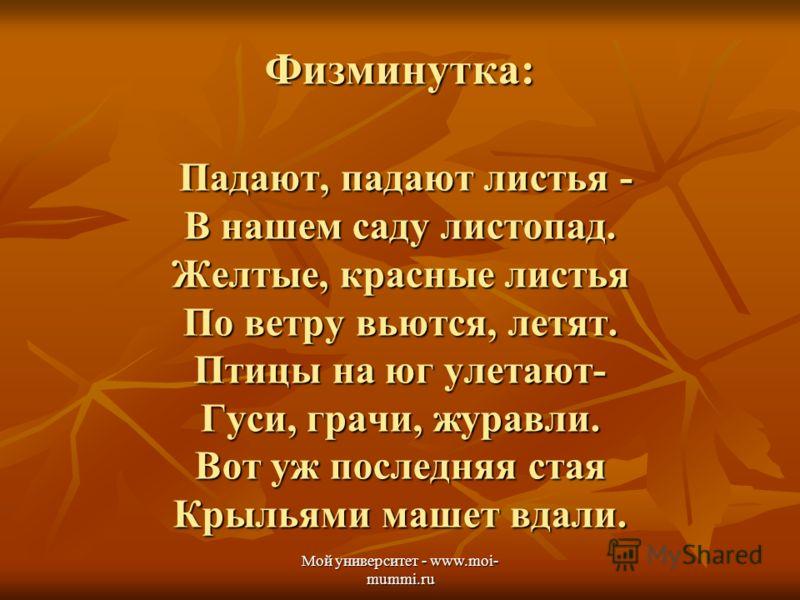 Мой университет - www.moi- mummi.ru Физминутка: Падают, падают листья - В нашем саду листопад. Желтые, красные листья По ветру вьются, летят. Птицы на юг улетают- Гуси, грачи, журавли. Вот уж последняя стая Крыльями машет вдали.