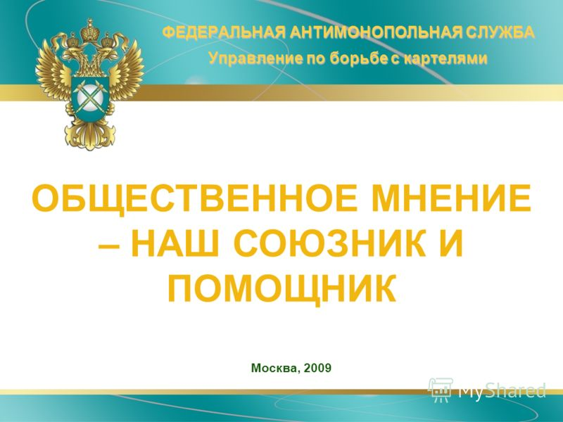 ФЕДЕРАЛЬНАЯ АНТИМОНОПОЛЬНАЯ СЛУЖБА Управление по борьбе с картелями Москва, 2009 ОБЩЕСТВЕННОЕ МНЕНИЕ – НАШ СОЮЗНИК И ПОМОЩНИК
